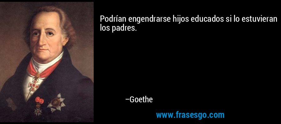 Podrían engendrarse hijos educados si lo estuvieran los padres. – Goethe