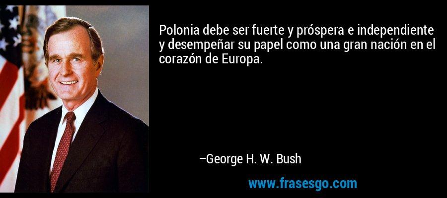Polonia debe ser fuerte y próspera e independiente y desempeñar su papel como una gran nación en el corazón de Europa. – George H. W. Bush