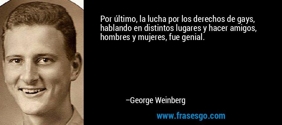 Por último, la lucha por los derechos de gays, hablando en distintos lugares y hacer amigos, hombres y mujeres, fue genial. – George Weinberg