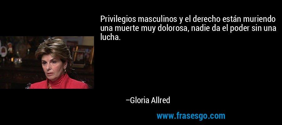Privilegios masculinos y el derecho están muriendo una muerte muy dolorosa, nadie da el poder sin una lucha. – Gloria Allred