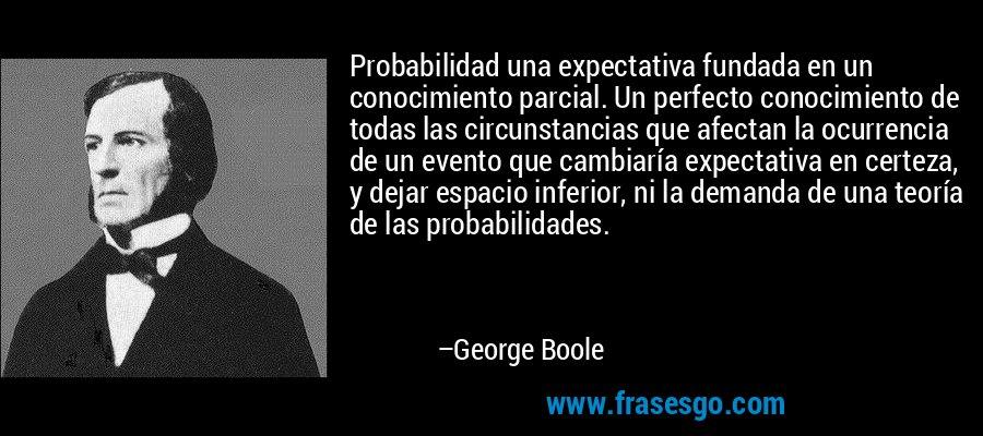 Probabilidad una expectativa fundada en un conocimiento parcial. Un perfecto conocimiento de todas las circunstancias que afectan la ocurrencia de un evento que cambiaría expectativa en certeza, y dejar espacio inferior, ni la demanda de una teoría de las probabilidades. – George Boole