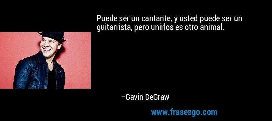 Puede ser un cantante, y usted puede ser un guitarrista, pero unirlos es otro animal. – Gavin DeGraw