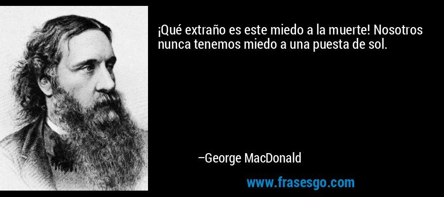 ¡Qué extraño es este miedo a la muerte! Nosotros nunca tenemos miedo a una puesta de sol. – George MacDonald