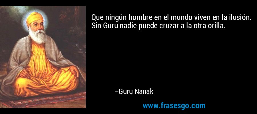 Que ningún hombre en el mundo viven en la ilusión. Sin Guru nadie puede cruzar a la otra orilla. – Guru Nanak