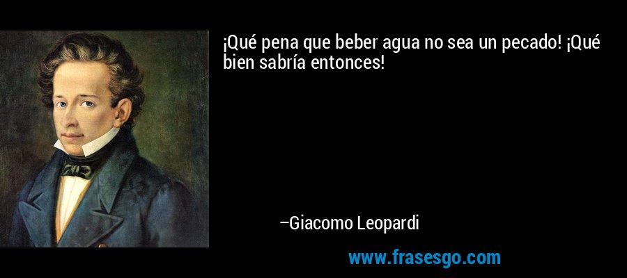 ¡Qué pena que beber agua no sea un pecado! ¡Qué bien sabría entonces! – Giacomo Leopardi