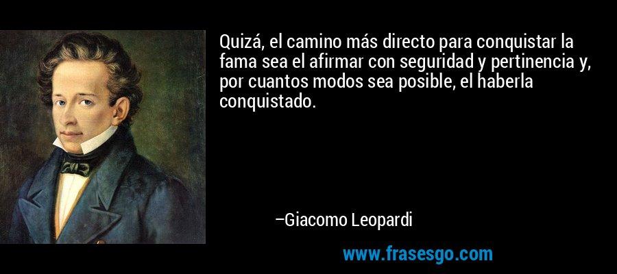 Quizá, el camino más directo para conquistar la fama sea el afirmar con seguridad y pertinencia y, por cuantos modos sea posible, el haberla conquistado. – Giacomo Leopardi