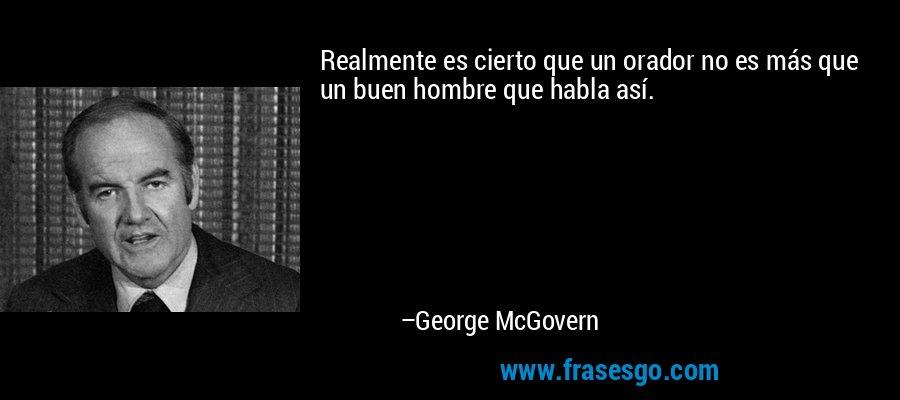 Realmente es cierto que un orador no es más que un buen hombre que habla así. – George McGovern