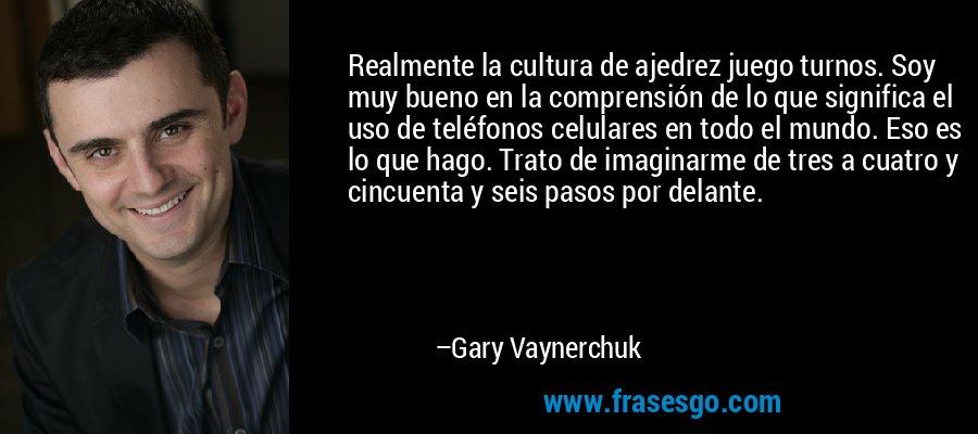 Realmente la cultura de ajedrez juego turnos. Soy muy bueno en la comprensión de lo que significa el uso de teléfonos celulares en todo el mundo. Eso es lo que hago. Trato de imaginarme de tres a cuatro y cincuenta y seis pasos por delante. – Gary Vaynerchuk