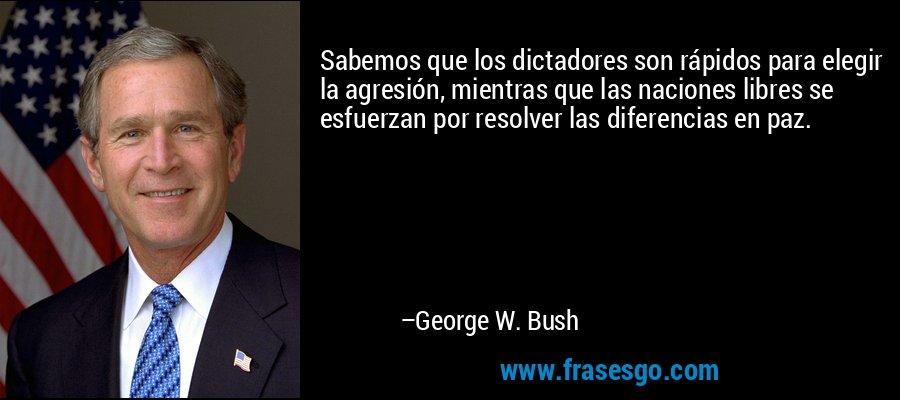 Sabemos que los dictadores son rápidos para elegir la agresión, mientras que las naciones libres se esfuerzan por resolver las diferencias en paz. – George W. Bush