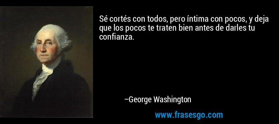 Sé cortés con todos, pero íntima con pocos, y deja que los pocos te traten bien antes de darles tu confianza. – George Washington