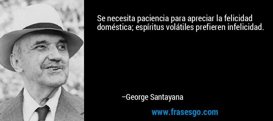 Se necesita paciencia para apreciar la felicidad doméstica; espíritus volátiles prefieren infelicidad. – George Santayana