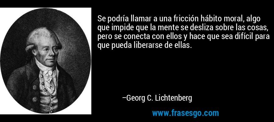 Se podría llamar a una fricción hábito moral, algo que impide que la mente se desliza sobre las cosas, pero se conecta con ellos y hace que sea difícil para que pueda liberarse de ellas. – Georg C. Lichtenberg