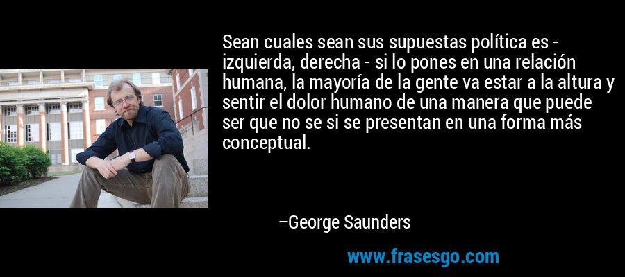 Sean cuales sean sus supuestas política es - izquierda, derecha - si lo pones en una relación humana, la mayoría de la gente va estar a la altura y sentir el dolor humano de una manera que puede ser que no se si se presentan en una forma más conceptual. – George Saunders