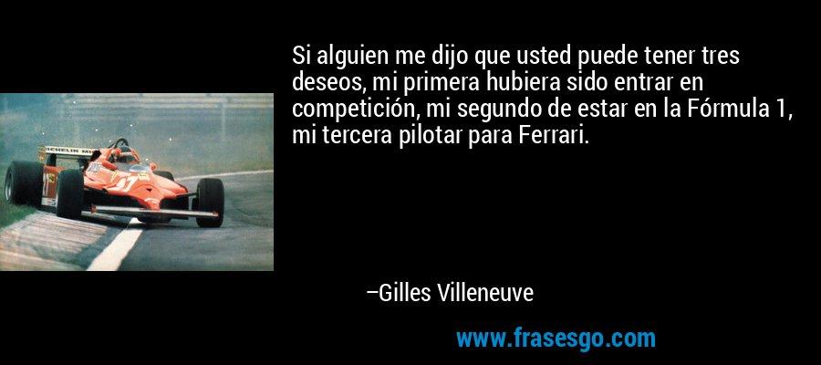 Si alguien me dijo que usted puede tener tres deseos, mi primera hubiera sido entrar en competición, mi segundo de estar en la Fórmula 1, mi tercera pilotar para Ferrari. – Gilles Villeneuve