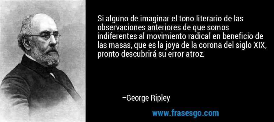 Si alguno de imaginar el tono literario de las observaciones anteriores de que somos indiferentes al movimiento radical en beneficio de las masas, que es la joya de la corona del siglo XIX, pronto descubrirá su error atroz. – George Ripley