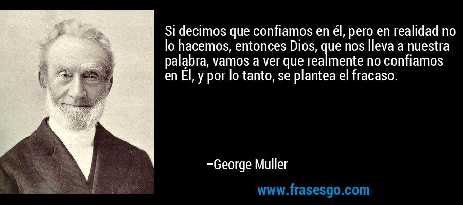 Si decimos que confiamos en él, pero en realidad no lo hacemos, entonces Dios, que nos lleva a nuestra palabra, vamos a ver que realmente no confiamos en Él, y por lo tanto, se plantea el fracaso. – George Muller