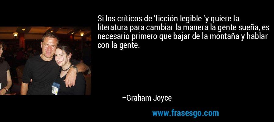 Si los críticos de 'ficción legible 'y quiere la literatura para cambiar la manera la gente sueña, es necesario primero que bajar de la montaña y hablar con la gente. – Graham Joyce