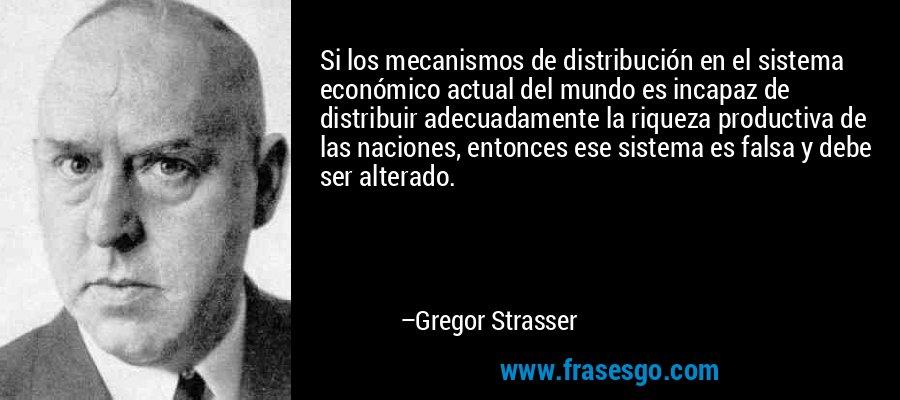 Si los mecanismos de distribución en el sistema económico actual del mundo es incapaz de distribuir adecuadamente la riqueza productiva de las naciones, entonces ese sistema es falsa y debe ser alterado. – Gregor Strasser