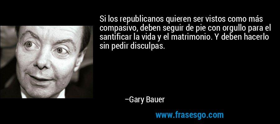 Si los republicanos quieren ser vistos como más compasivo, deben seguir de pie con orgullo para el santificar la vida y el matrimonio. Y deben hacerlo sin pedir disculpas. – Gary Bauer