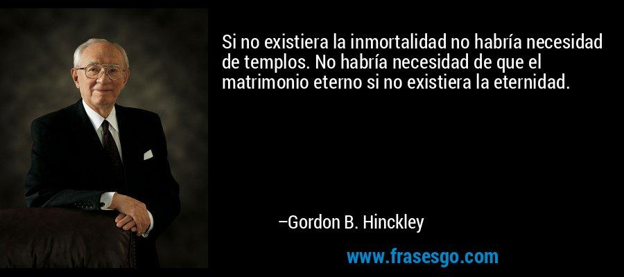 Si no existiera la inmortalidad no habría necesidad de templos. No habría necesidad de que el matrimonio eterno si no existiera la eternidad. – Gordon B. Hinckley