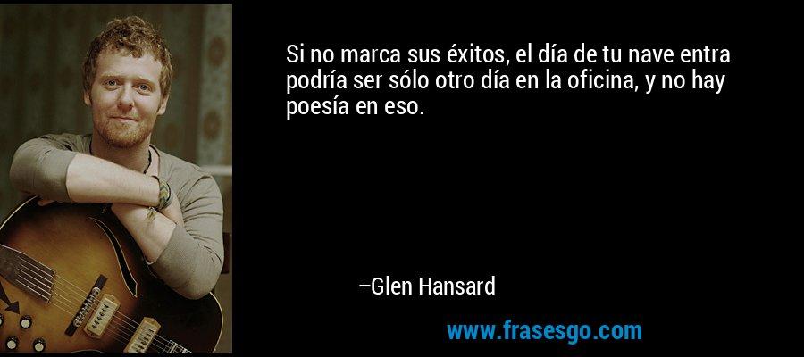 Si no marca sus éxitos, el día de tu nave entra podría ser sólo otro día en la oficina, y no hay poesía en eso. – Glen Hansard