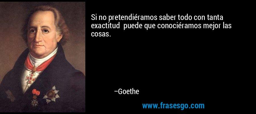 Si no pretendiéramos saber todo con tanta exactitud  puede que conociéramos mejor las cosas. – Goethe