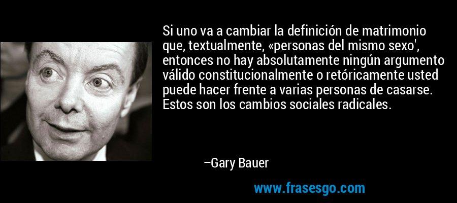 Si uno va a cambiar la definición de matrimonio que, textualmente, «personas del mismo sexo', entonces no hay absolutamente ningún argumento válido constitucionalmente o retóricamente usted puede hacer frente a varias personas de casarse. Estos son los cambios sociales radicales. – Gary Bauer
