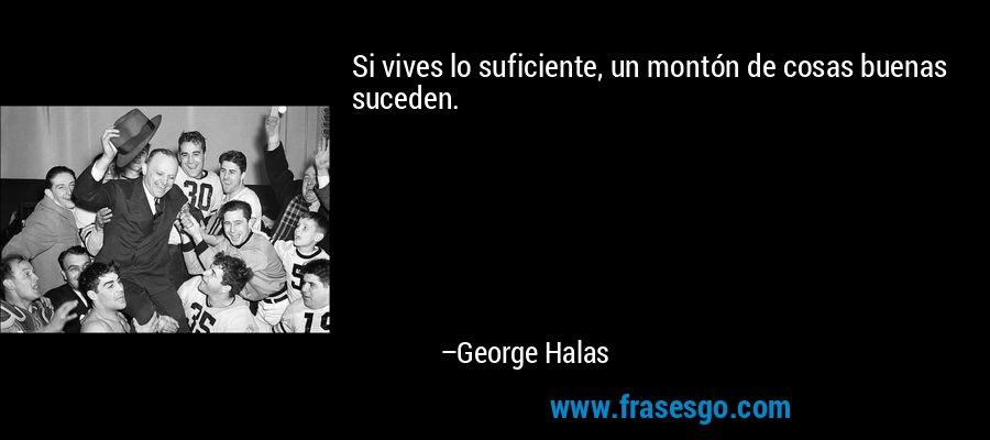Si vives lo suficiente, un montón de cosas buenas suceden. – George Halas