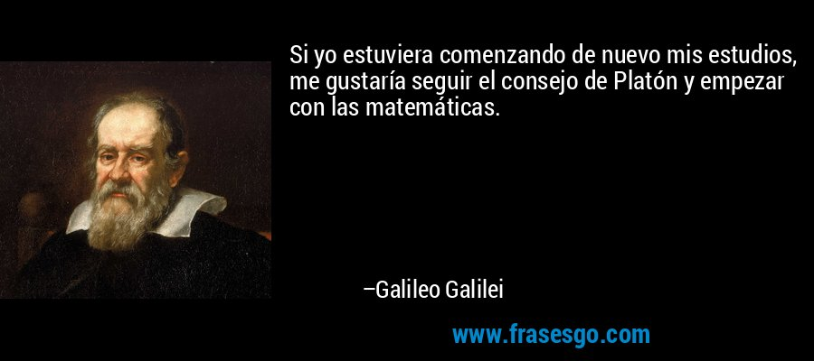 Si yo estuviera comenzando de nuevo mis estudios, me gustaría seguir el consejo de Platón y empezar con las matemáticas. – Galileo Galilei