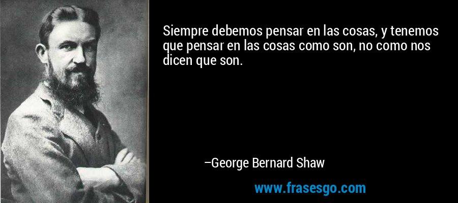 Siempre debemos pensar en las cosas, y tenemos que pensar en las cosas como son, no como nos dicen que son. – George Bernard Shaw