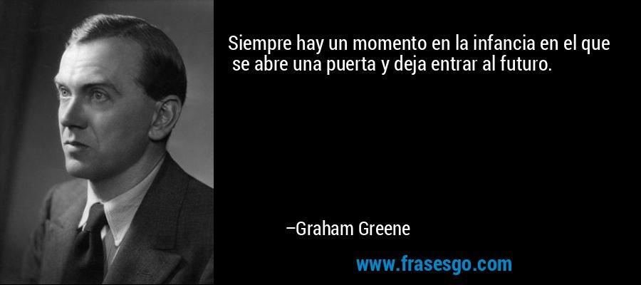 Siempre hay un momento en la infancia en el que       se abre una puerta y deja entrar al futuro. – Graham Greene