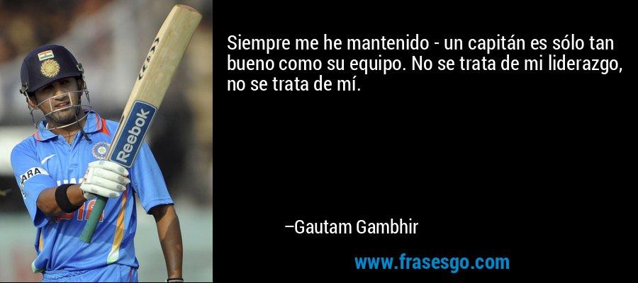 Siempre me he mantenido - un capitán es sólo tan bueno como su equipo. No se trata de mi liderazgo, no se trata de mí. – Gautam Gambhir