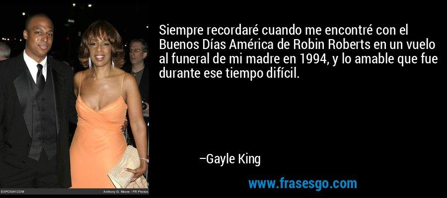 Siempre recordaré cuando me encontré con el Buenos Días América de Robin Roberts en un vuelo al funeral de mi madre en 1994, y lo amable que fue durante ese tiempo difícil. – Gayle King