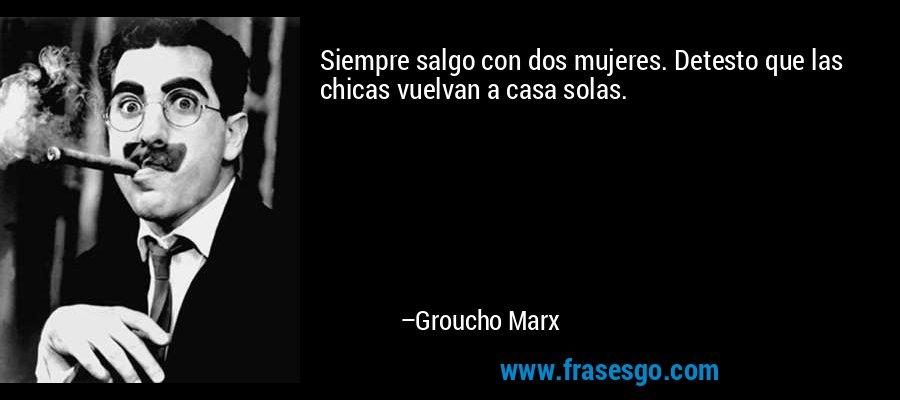 Siempre salgo con dos mujeres. Detesto que las chicas vuelvan a casa solas. – Groucho Marx