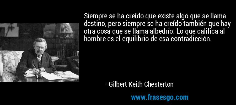 Siempre se ha creído que existe algo que se llama destino, pero siempre se ha creído también que hay otra cosa que se llama albedrío. Lo que califica al hombre es el equilibrio de esa contradicción. – Gilbert Keith Chesterton