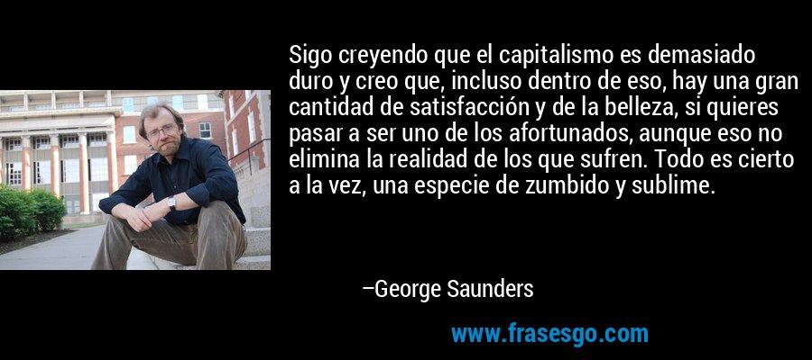 Sigo creyendo que el capitalismo es demasiado duro y creo que, incluso dentro de eso, hay una gran cantidad de satisfacción y de la belleza, si quieres pasar a ser uno de los afortunados, aunque eso no elimina la realidad de los que sufren. Todo es cierto a la vez, una especie de zumbido y sublime. – George Saunders