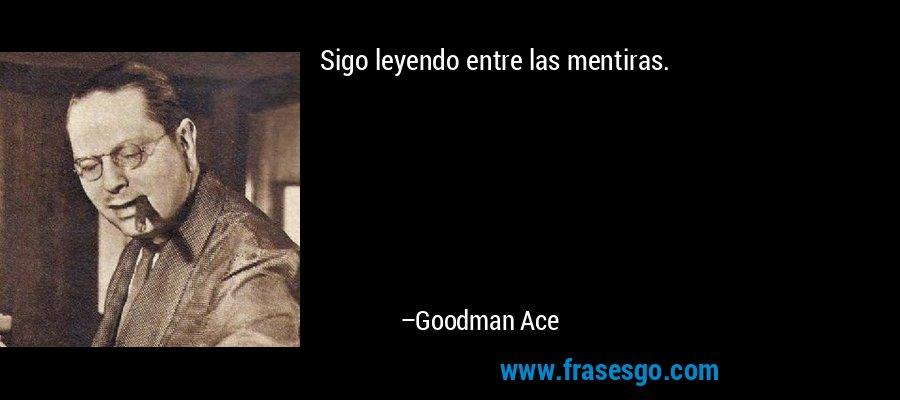 Sigo leyendo entre las mentiras. – Goodman Ace