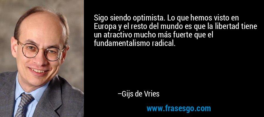 Sigo siendo optimista. Lo que hemos visto en Europa y el resto del mundo es que la libertad tiene un atractivo mucho más fuerte que el fundamentalismo radical. – Gijs de Vries
