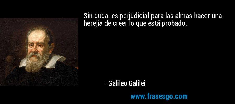 Sin duda, es perjudicial para las almas hacer una herejía de creer lo que está probado. – Galileo Galilei