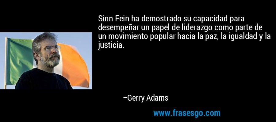 Sinn Fein ha demostrado su capacidad para desempeñar un papel de liderazgo como parte de un movimiento popular hacia la paz, la igualdad y la justicia. – Gerry Adams