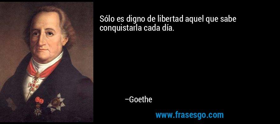 Sólo es digno de libertad aquel que sabe conquistarla cada día. – Goethe