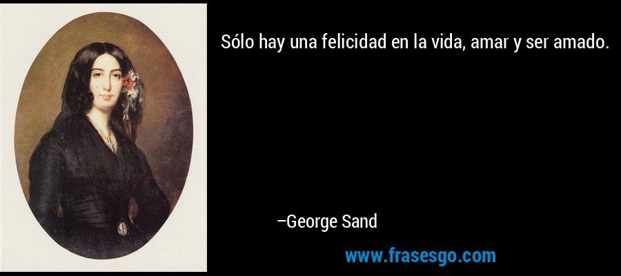 Sólo hay una felicidad en la vida, amar y ser amado. – George Sand