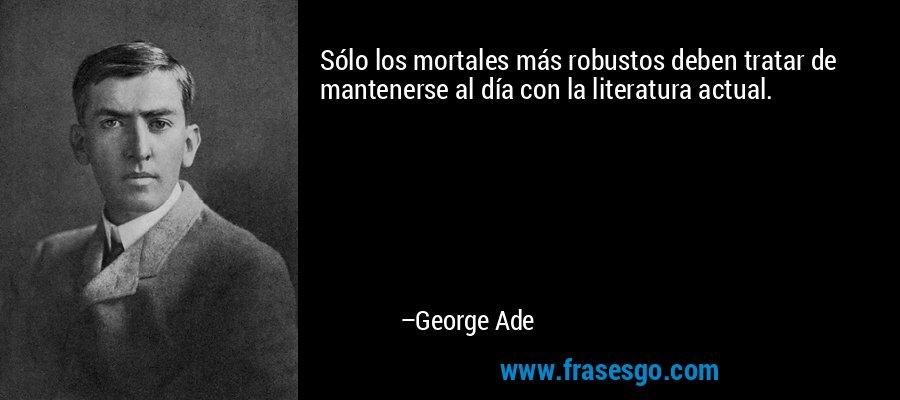 Sólo los mortales más robustos deben tratar de mantenerse al día con la literatura actual. – George Ade