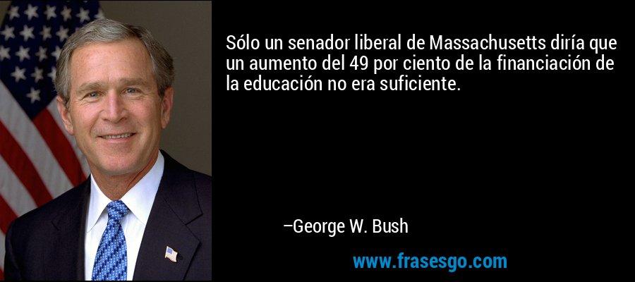 Sólo un senador liberal de Massachusetts diría que un aumento del 49 por ciento de la financiación de la educación no era suficiente. – George W. Bush