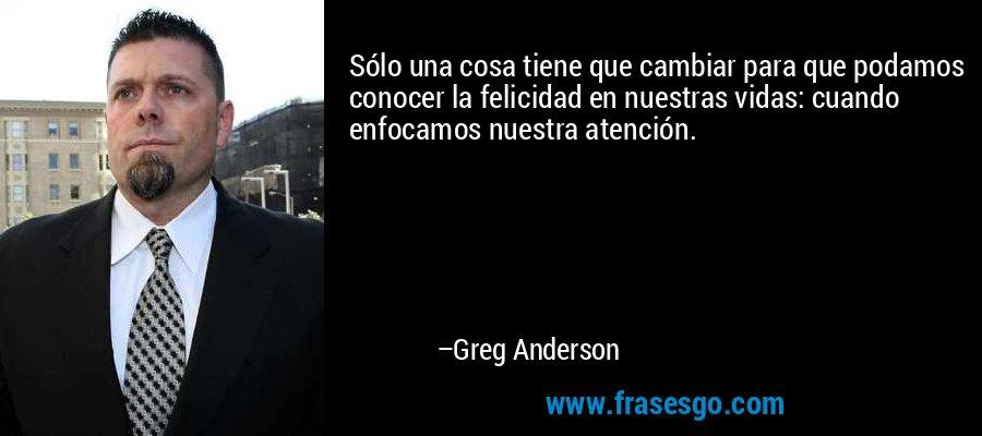 Sólo una cosa tiene que cambiar para que podamos conocer la felicidad en nuestras vidas: cuando enfocamos nuestra atención. – Greg Anderson