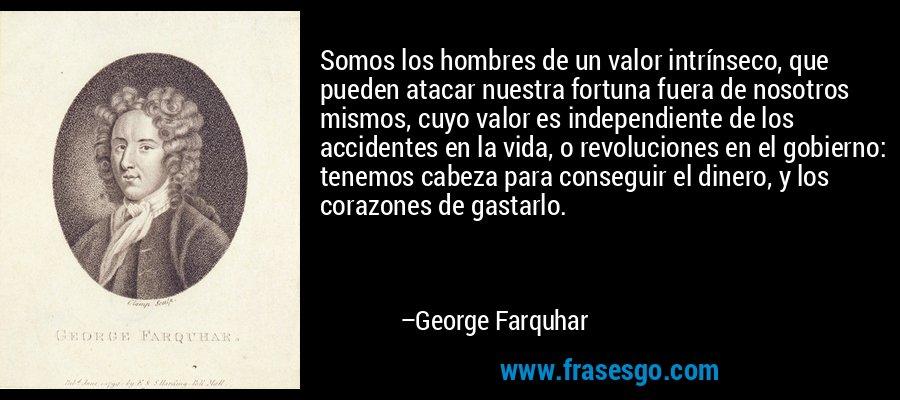 Somos los hombres de un valor intrínseco, que pueden atacar nuestra fortuna fuera de nosotros mismos, cuyo valor es independiente de los accidentes en la vida, o revoluciones en el gobierno: tenemos cabeza para conseguir el dinero, y los corazones de gastarlo. – George Farquhar