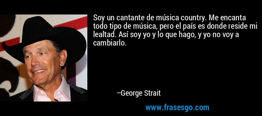 Soy un cantante de música country. Me encanta todo tipo de música, pero el país es donde reside mi lealtad. Así soy yo y lo que hago, y yo no voy a cambiarlo. – George Strait