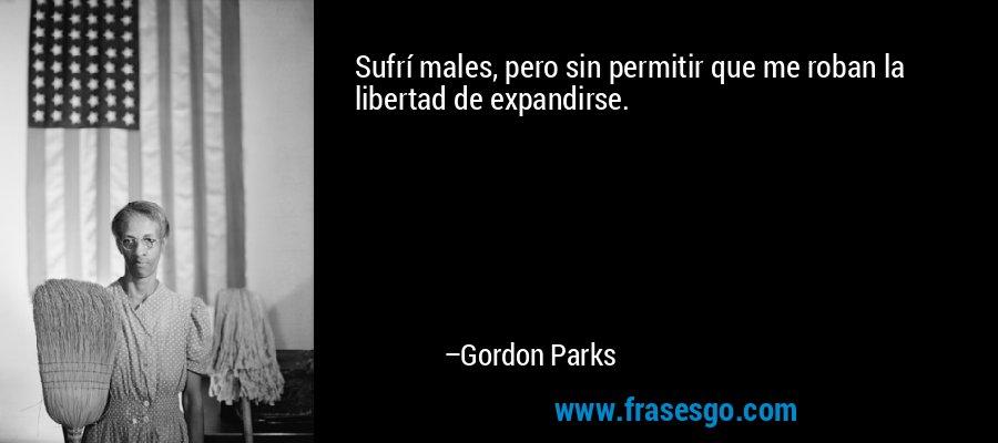 Sufrí males, pero sin permitir que me roban la libertad de expandirse. – Gordon Parks