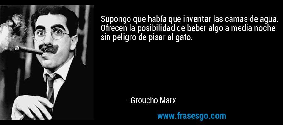 Supongo que había que inventar las camas de agua. Ofrecen la posibilidad de beber algo a media noche sin peligro de pisar al gato. – Groucho Marx