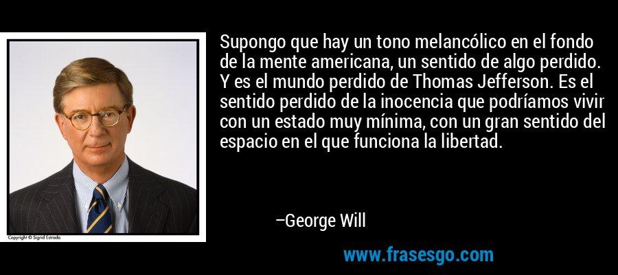 Supongo que hay un tono melancólico en el fondo de la mente americana, un sentido de algo perdido. Y es el mundo perdido de Thomas Jefferson. Es el sentido perdido de la inocencia que podríamos vivir con un estado muy mínima, con un gran sentido del espacio en el que funciona la libertad. – George Will